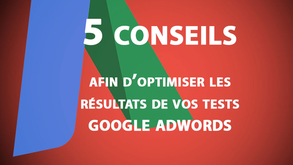 5 conseils afin d'optimiser les résultats de vos tests Google AdWords
