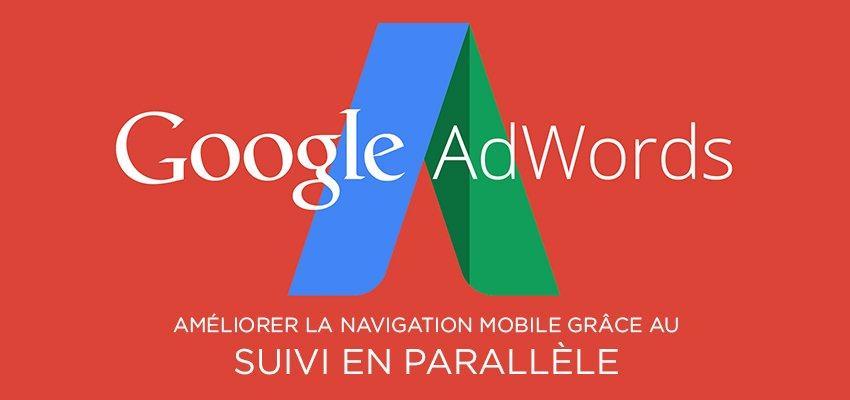Améliorer la navigation sur mobile avec Google AdWords grâce au suivi en parallèle
